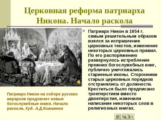 Патриарх Никон в 1654 г. самым решительным образом взялся за исправление церковных текстов, изменение некоторых церковных правил. По его распоряжению развернулось истребление прежних богослужебных книг, публично уничтожались старинные иконы. Сторонн…