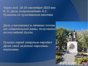 Через год, 18-20 сентября 1833-его В. И. Даль сопровождает А.С. Пушкина по пугач