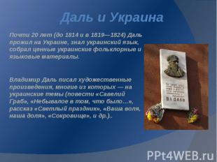 Даль и Украина Почти 20 лет (до 1814 и в 1819—1824) Даль прожил на Украине, знал