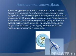 Насыщенная жизнь Даля Жизнь Владимира Ивановича была яркой и насыщенной. Сначала