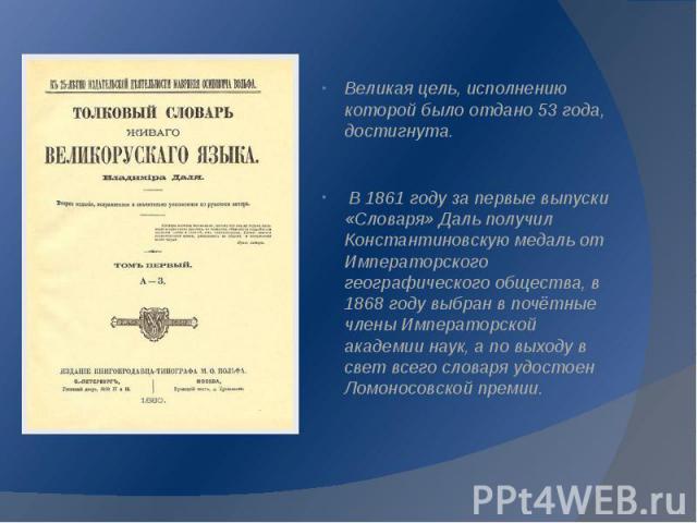 Великая цель, исполнению которой было отдано 53 года, достигнута. Великая цель, исполнению которой было отдано 53 года, достигнута. В 1861 году за первые выпуски «Словаря» Даль получил Константиновскую медаль от Императорского географического общест…
