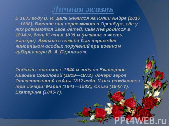 Личная жизнь В 1833 году В. И. Даль женился на Юлии Андре (1816—1838). Вместе они переезжают в Оренбург, где у них рождаются двое детей. Сын Лев родился в 1834-м, дочь Юлия в 1838-м (названа в честь матери). Вместе с семьёй был переведён чиновником …