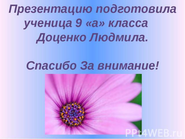 Презентацию подготовила ученица 9 «а» класса Доценко Людмила. Спасибо За внимание!