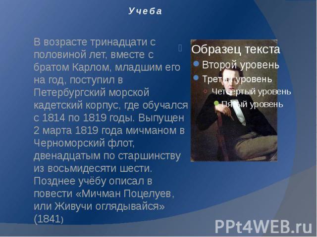 Учеба В возрасте тринадцати с половиной лет, вместе с братом Карлом, младшим его на год, поступил в Петербургский морской кадетский корпус, где обучался с 1814 по 1819 годы. Выпущен 2 марта 1819 года мичманом в Черноморский флот, двенадцатым по стар…