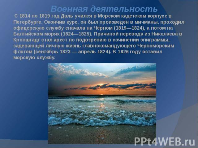Военная деятельность С 1814 по 1819 год Даль учился в Морском кадетском корпусе в Петербурге. Окончив курс, он был произведён в мичманы, проходил офицерскую службу сначала на Чёрном (1819—1824), а потом на Балтийском морях (1824—1825). Причиной пере…