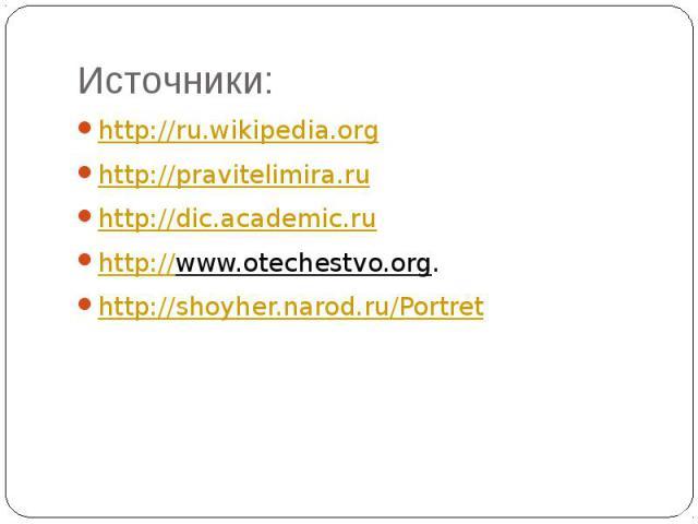 Источники: http://ru.wikipedia.org http://pravitelimira.ru http://dic.academic.ru http://www.otechestvo.org. http://shoyher.narod.ru/Portret