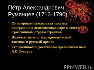 Пётр Александрович Румянцев (1713-1790) Он впервые использовал тактику построени