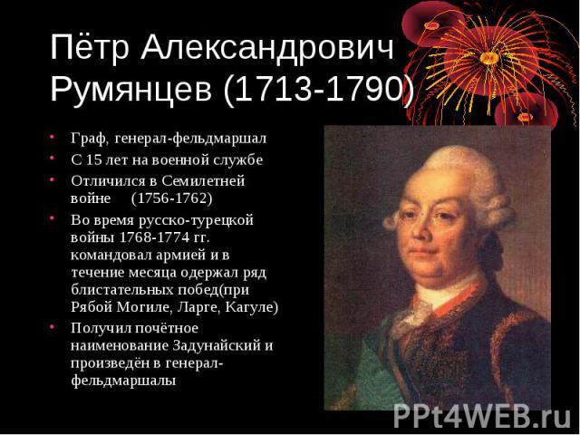 Пётр Александрович Румянцев (1713-1790) Граф, генерал-фельдмаршал С 15 лет на военной службе Отличился в Семилетней войне (1756-1762) Во время русско-турецкой войны 1768-1774 гг. командовал армией и в течение месяца одержал ряд блистательных побед(п…