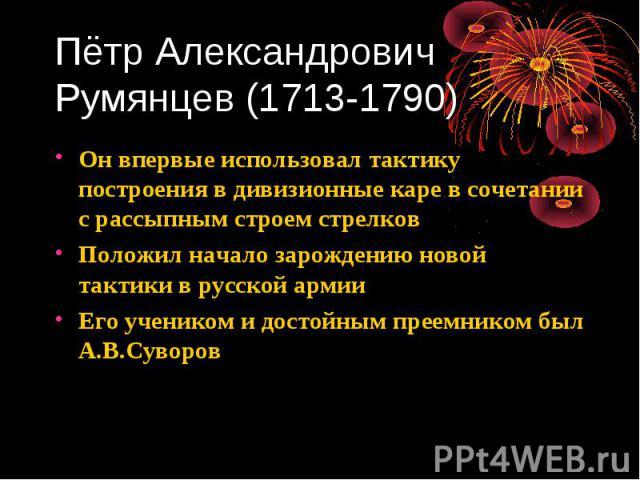 Пётр Александрович Румянцев (1713-1790) Он впервые использовал тактику построения в дивизионные каре в сочетании с рассыпным строем стрелков Положил начало зарождению новой тактики в русской армии Его учеником и достойным преемником был А.В.Суворов