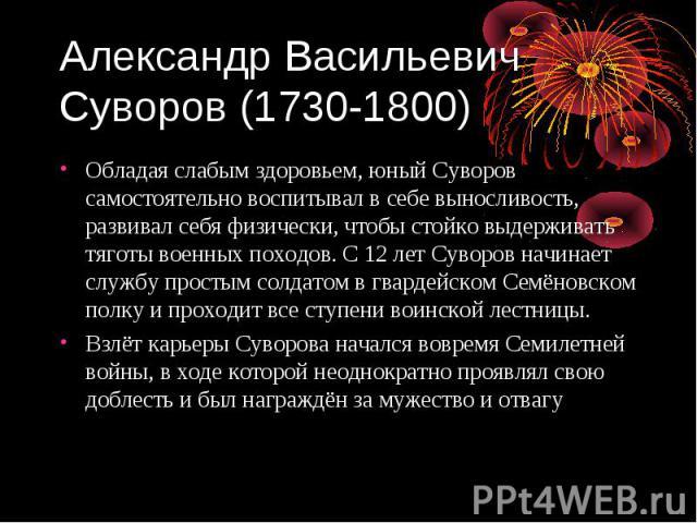 Александр Васильевич Суворов (1730-1800) Обладая слабым здоровьем, юный Суворов самостоятельно воспитывал в себе выносливость, развивал себя физически, чтобы стойко выдерживать тяготы военных походов. С 12 лет Суворов начинает службу простым солдато…