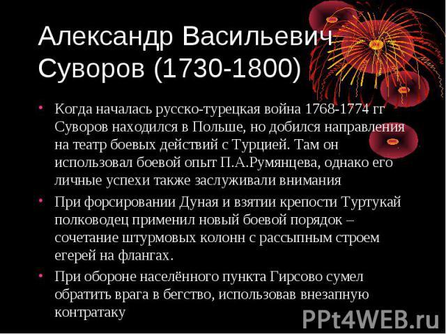 Александр Васильевич Суворов (1730-1800) Когда началась русско-турецкая война 1768-1774 гг Суворов находился в Польше, но добился направления на театр боевых действий с Турцией. Там он использовал боевой опыт П.А.Румянцева, однако его личные успехи …