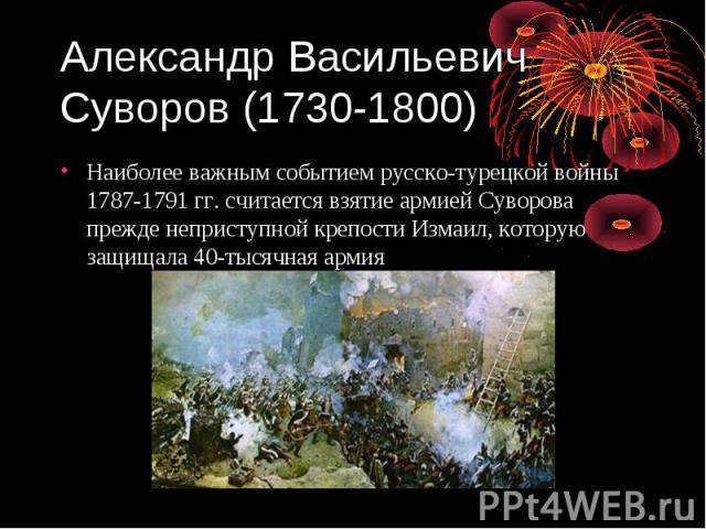 Александр Васильевич Суворов (1730-1800) Наиболее важным событием русско-турецкой войны 1787-1791 гг. считается взятие армией Суворова прежде неприступной крепости Измаил, которую защищала 40-тысячная армия