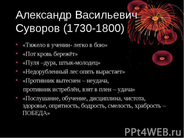 Александр Васильевич Суворов (1730-1800) «Тяжело в учении- легко в бою» «Пот кровь бережёт» «Пуля –дура, штык-молодец» «Недорубленный лес опять вырастает» «Противник вытеснен – неудача, противник истреблён, взят в плен – удача» «Послушание, обучение…