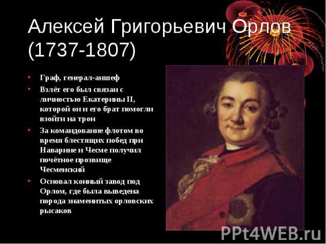 Алексей Григорьевич Орлов (1737-1807) Граф, генерал-аншеф Взлёт его был связан с личностью Екатерины II, которой он и его брат помогли взойти на трон За командование флотом во время блестящих побед при Наварине и Чесме получил почётное прозвище Чесм…