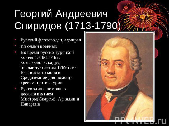 Георгий Андреевич Спиридов (1713-1790) Русский флотоводец, адмирал Из семьи военных Во время русско-турецкой войны 1768-1774гг. возглавлял эскадру, посланную летом 1769 г. из Балтийского моря в Средиземное для помощи грекам против турок Руководил с …