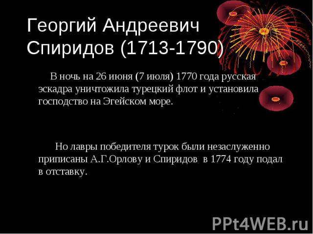 Георгий Андреевич Спиридов (1713-1790) В ночь на 26 июня (7 июля) 1770 года русская эскадра уничтожила турецкий флот и установила господство на Эгейском море. Но лавры победителя турок были незаслуженно приписаны А.Г.Орлову и Спиридов в 1774 году по…