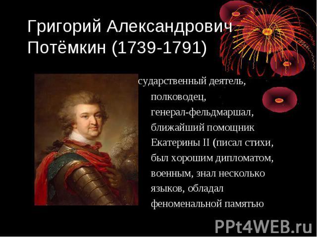 Григорий Александрович Потёмкин (1739-1791) государственный деятель, полководец, генерал-фельдмаршал, ближайший помощник Екатерины II (писал стихи, был хорошим дипломатом, военным, знал несколько языков, обладал феноменальной памятью