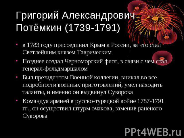 Григорий Александрович Потёмкин (1739-1791) в 1783 году присоединил Крым к России, за что стал Светлейшим князем Таврическим Позднее создал Черноморский флот, в связи с чем стал генерал-фельдмаршалом Был президентом Военной коллегии, вникал во все п…