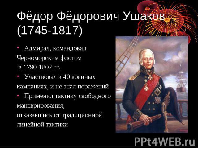 Фёдор Фёдорович Ушаков (1745-1817) Адмирал, командовал Черноморским флотом в 1790-1802 гг. Участвовал в 40 военных кампаниях, и не знал поражений Применил тактику свободного маневрирования, отказавшись от традиционной линейной тактики