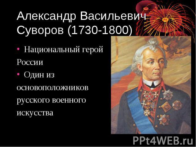 Александр Васильевич Суворов (1730-1800) Национальный герой России Один из основоположников русского военного искусства