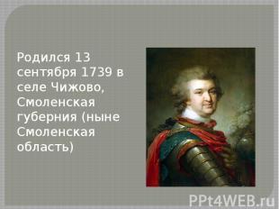Родился 13 сентября 1739 в селе Чижово, Смоленская губерния (ныне Смоленская обл