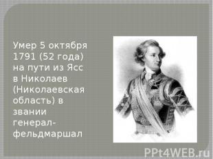 Умер 5 октября 1791 (52 года) на пути из Ясс в Николаев (Николаевская область) в