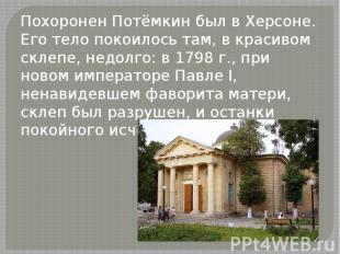 Похоронен Потёмкин был в Херсоне. Его тело покоилось там, в красивом склепе, нед