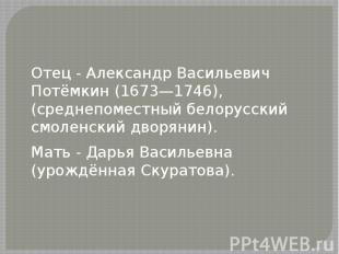 Отец - Александр Васильевич Потёмкин (1673—1746), (среднепоместный белорусский с