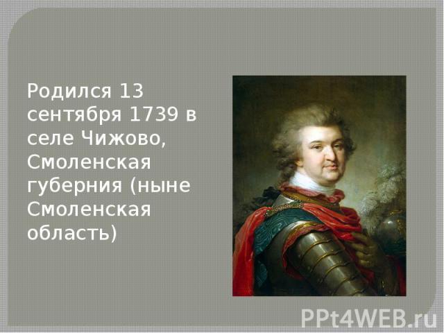 Родился 13 сентября 1739 в селе Чижово, Смоленская губерния (ныне Смоленская область)