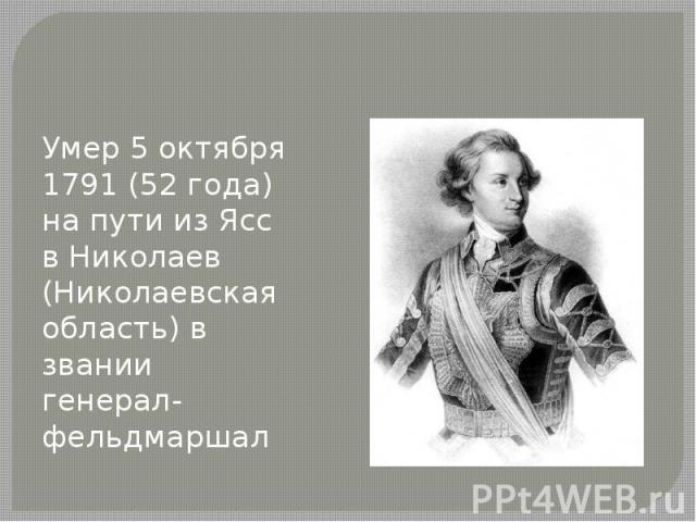 Умер 5 октября 1791 (52 года) на пути из Ясс в Николаев (Николаевская область) в звании генерал-фельдмаршал
