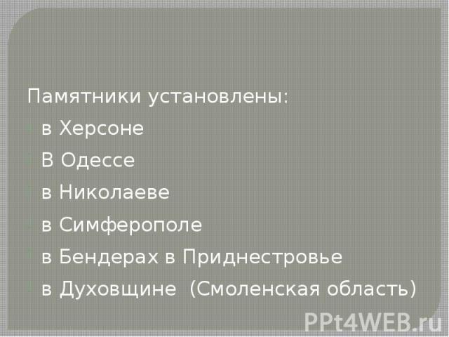 Памятники установлены: в Херсоне В Одессе в Николаеве в Симферополе в Бендерах в Приднестровье в Духовщине (Смоленская область)