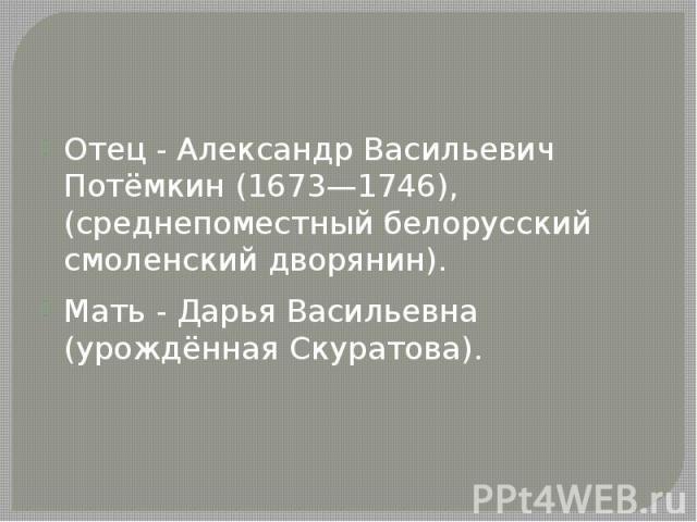 Отец - Александр Васильевич Потёмкин (1673—1746), (среднепоместный белорусский смоленский дворянин). Мать - Дарья Васильевна (урождённая Скуратова).