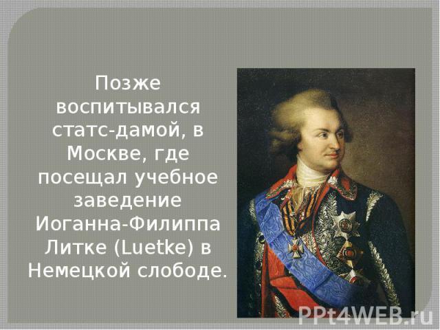 Позже воспитывался статс-дамой, в Москве, где посещал учебное заведение Иоганна-Филиппа Литке (Luetke) в Немецкой слободе.