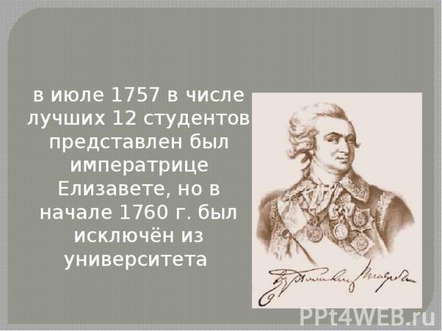 в июле 1757 в числе лучших 12 студентов представлен был императрице Елизавете, но в начале 1760 г. был исключён из университета