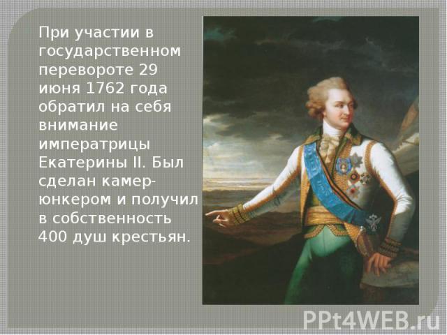 При участии в государственном перевороте 29 июня 1762 года обратил на себя внимание императрицы Екатерины II. Был сделан камер-юнкером и получил в собственность 400 душ крестьян.