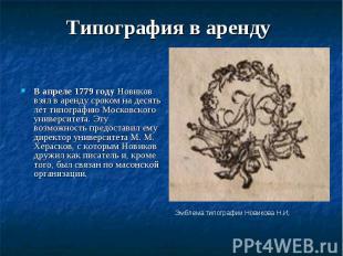 Типография в аренду В апреле 1779 году Новиков взял в аренду сроком на десять ле