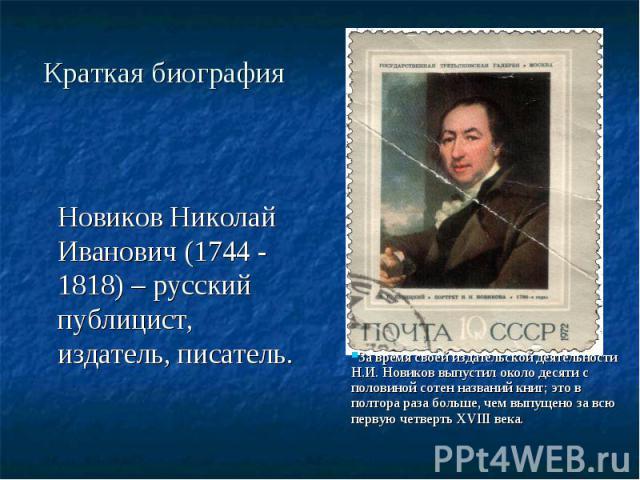 Краткая биография Новиков Николай Иванович (1744 - 1818) – русский публицист, издатель, писатель.