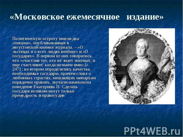 «Московское ежемесячное издание»  Политическую остроту имели два «письма», опубликованные в августовской книжке журнала, – «О льстецах и о всех людях вообще» и «О государях». В первом из них говорилось, что «счастлив тот, кто не знает знатных,…