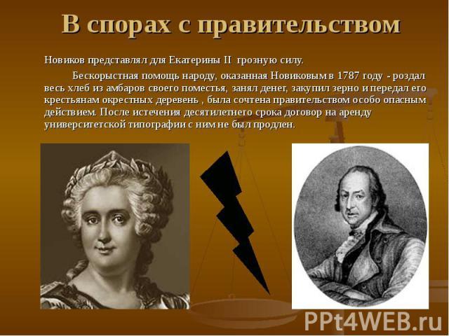 В спорах с правительством Новиков представлял для Екатерины II грозную силу. Бескорыстная помощь народу, оказанная Новиковым в 1787 году - роздал весь хлеб из амбаров своего поместья, занял денег, закупил зерно и передал его крестьянам окрестных дер…