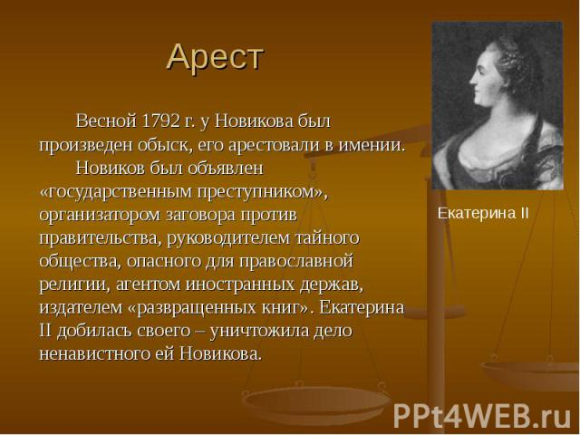 Арест Весной 1792 г. у Новикова был произведен обыск, его арестовали в имении. Новиков был объявлен «государственным преступником», организатором заговора против правительства, руководителем тайного общества, опасного для православной религии, агент…