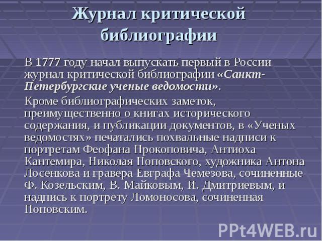 Журнал критической библиографии В 1777 году начал выпускать первый в России журнал критической библиографии «Санкт-Петербургские ученые ведомости». Кроме библиографических заметок, преимущественно о книгах исторического содержания, и публикации доку…
