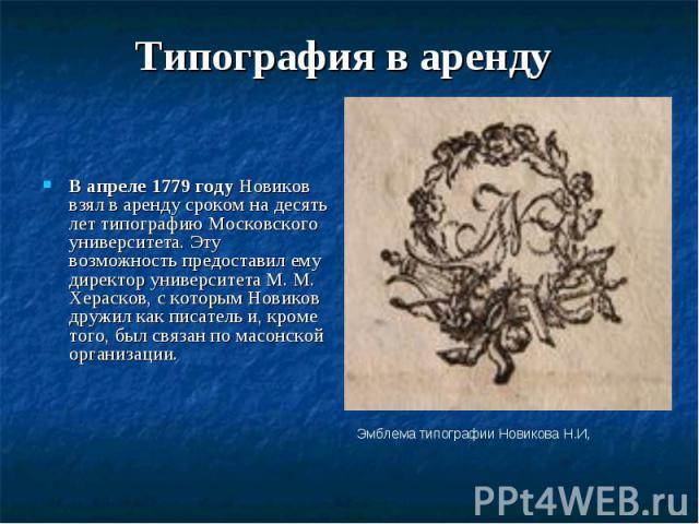 Типография в аренду В апреле 1779 году Новиков взял в аренду сроком на десять лет типографию Московского университета. Эту возможность предоставил ему директор университета M. M. Херасков, с которым Новиков дружил как писатель и, кроме того, был свя…