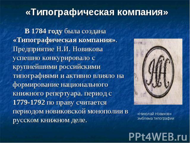 «Типографическая компания» В 1784 году была создана «Типографическая компания». Предприятие Н.И. Новикова успешно конкурировало с крупнейшими российскими типографиями и активно влияло на формирование национального книжного репертуара. период с 1779-…