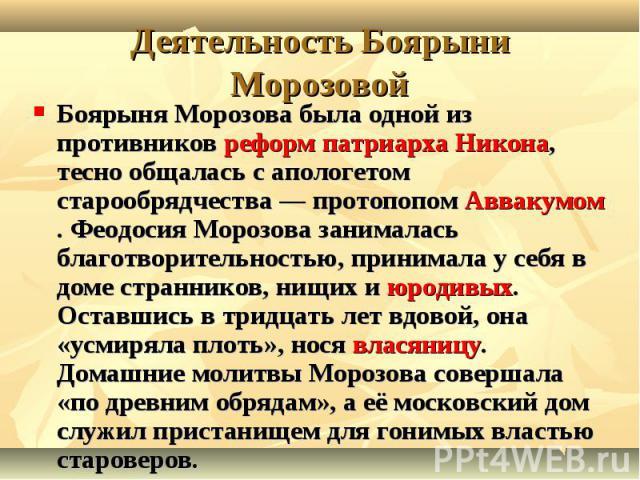 Боярыня Морозова была одной из противников реформ патриарха Никона, тесно общалась с апологетом старообрядчества— протопопом Аввакумом. Феодосия Морозова занималась благотворительностью, принимала у себя в доме странников, нищих и юродивых. Ос…