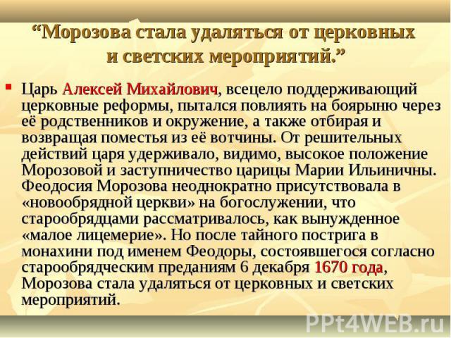 Царь Алексей Михайлович, всецело поддерживающий церковные реформы, пытался повлиять на боярыню через её родственников и окружение, а также отбирая и возвращая поместья из её вотчины. От решительных действий царя удерживало, видимо, высокое положение…