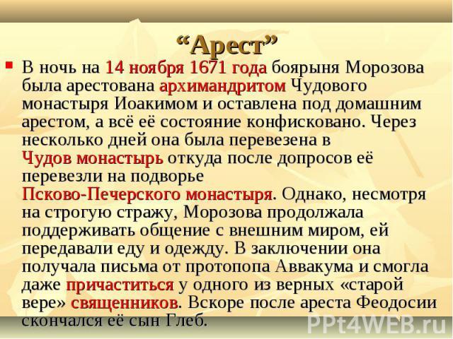 В ночь на 14 ноября 1671 года боярыня Морозова была арестована архимандритом Чудового монастыря Иоакимом и оставлена под домашним арестом, а всё её состояние конфисковано. Через несколько дней она была перевезена в Чудов монастырь откуда после допро…