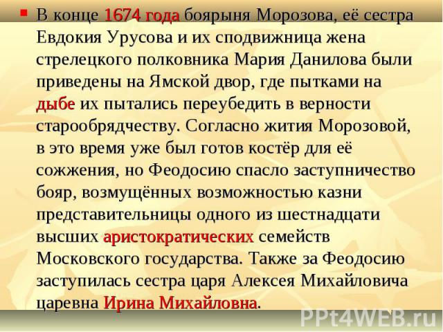 В конце 1674 года боярыня Морозова, её сестра Евдокия Урусова и их сподвижница жена стрелецкого полковника Мария Данилова были приведены на Ямской двор, где пытками на дыбе их пытались переубедить в верности старообрядчеству. Согласно жития Морозово…