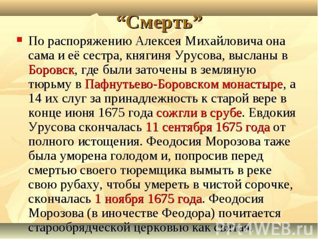 По распоряжению Алексея Михайловича она сама и её сестра, княгиня Урусова, высланы в Боровск, где были заточены в земляную тюрьму в Пафнутьево-Боровском монастыре, а 14 их слуг за принадлежность к старой вере в конце июня 1675 года сожгли в срубе. Е…