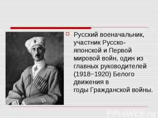 Русский военачальник, участникРусско-японскойи Первой мировой войн,