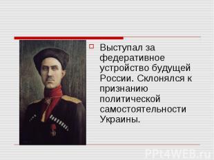Выступал за федеративное устройство будущей России. Склонялся к признанию полити